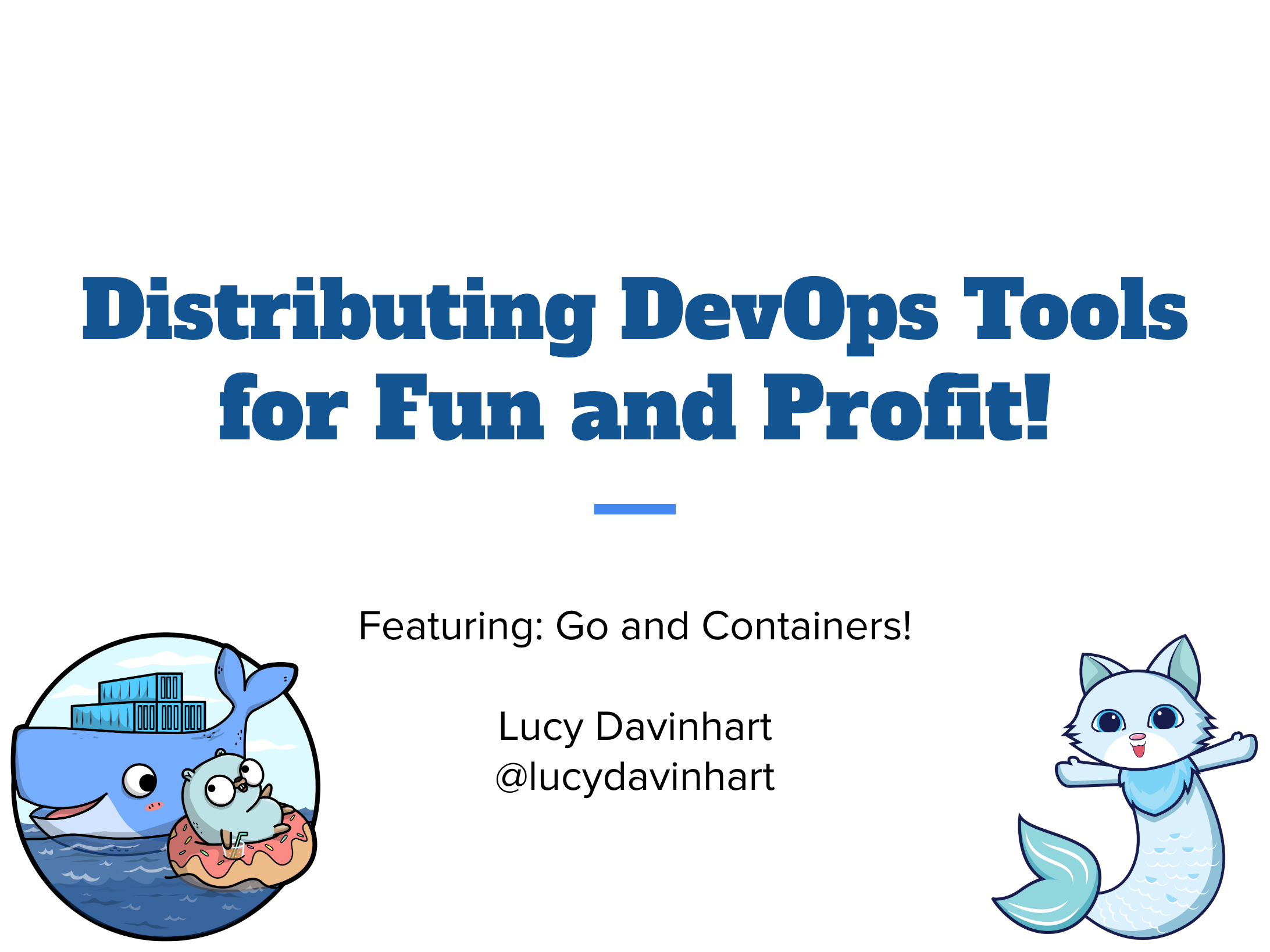 Title Slide. Distributing DevOps Tools for Fun and Profit! Featuring: Go and Containers! Lucy Davinhart @lucydavinhart